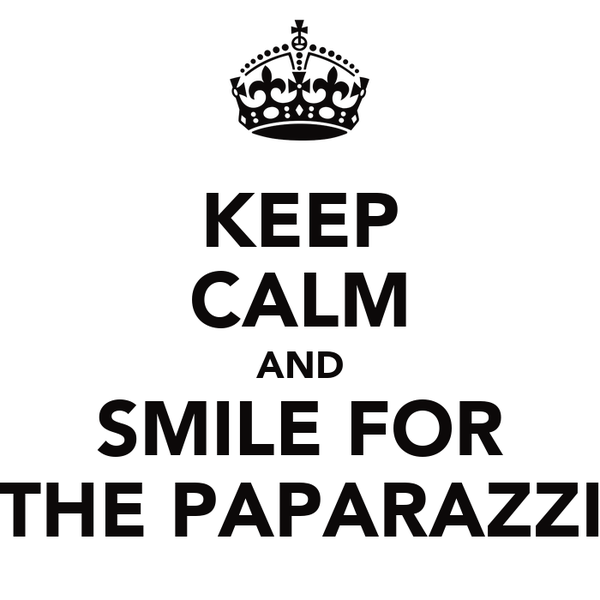 KEEP CALM AND SMILE FOR THE PAPARAZZI