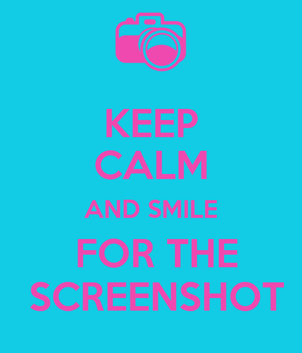 KEEP CALM AND SMILE  FOR THE  SCREENSHOT