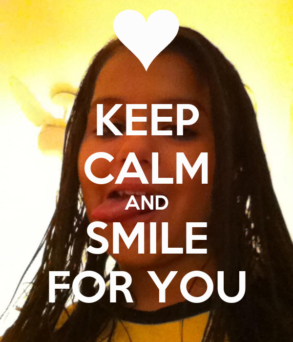 KEEP CALM AND SMILE FOR YOU