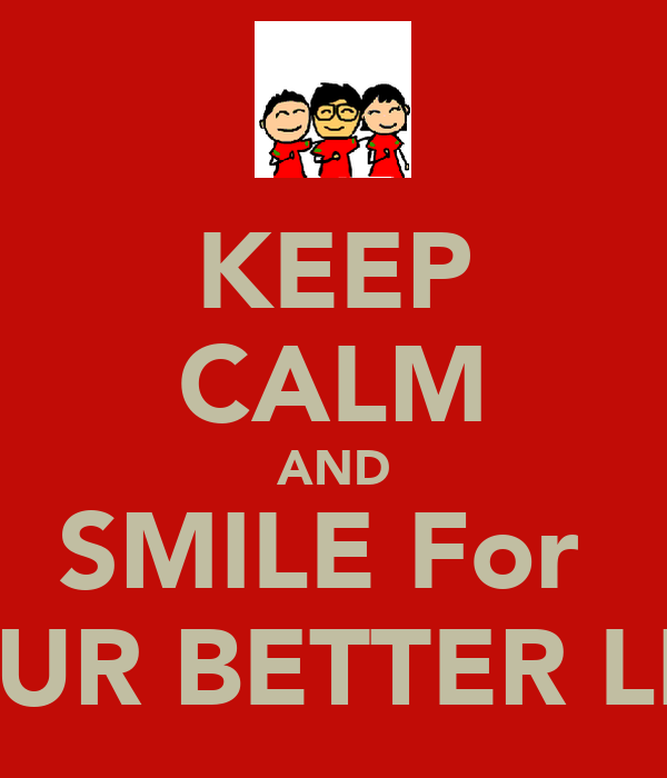 KEEP CALM AND SMILE For  YOUR BETTER LIVE