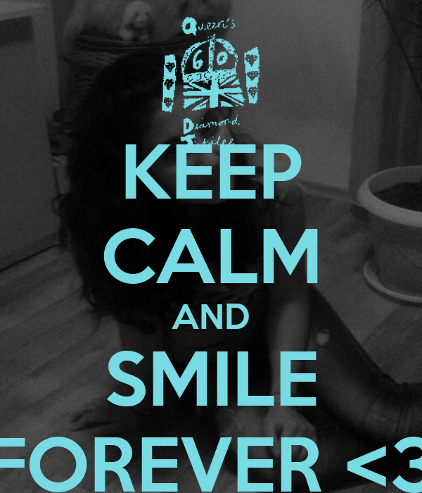 KEEP CALM AND SMILE FOREVER <3