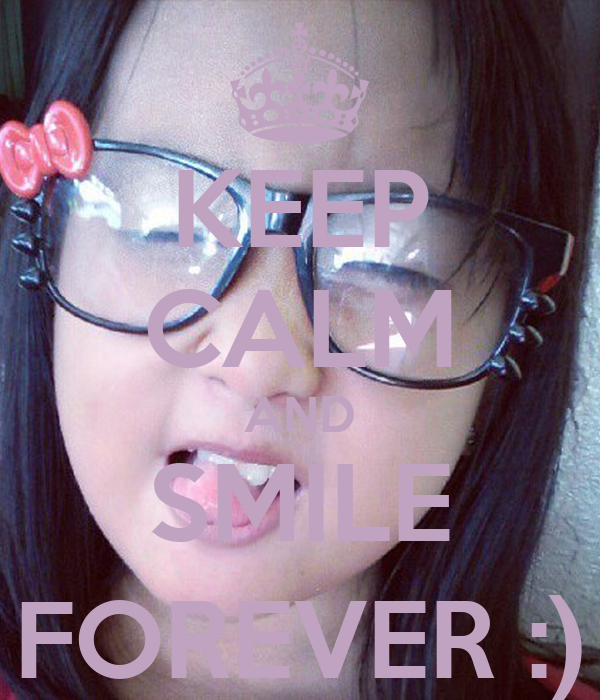 KEEP CALM AND SMILE FOREVER :)