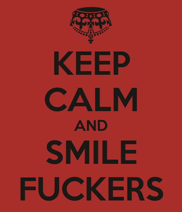 KEEP CALM AND SMILE FUCKERS