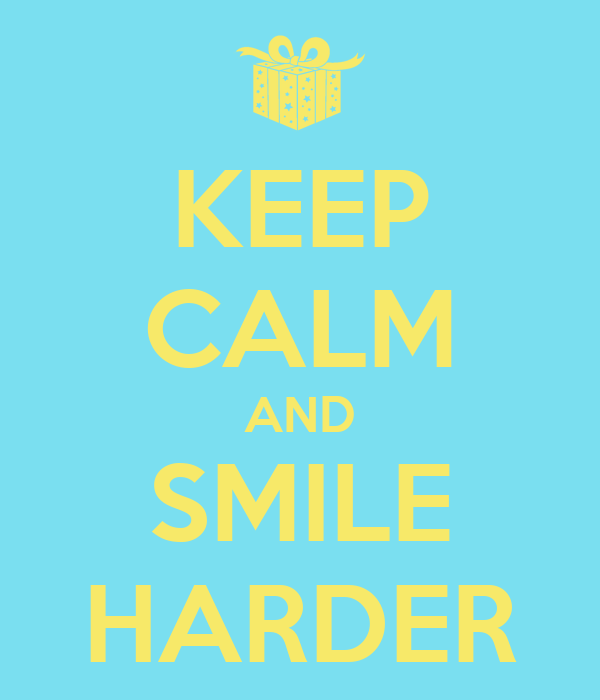 KEEP CALM AND SMILE HARDER