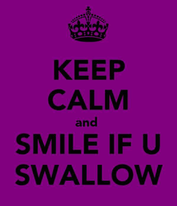KEEP CALM and  SMILE IF U SWALLOW