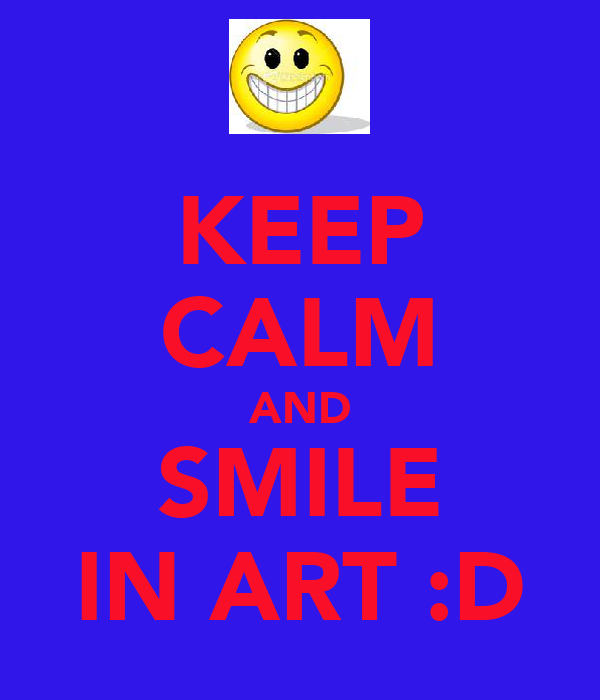 KEEP CALM AND SMILE IN ART :D