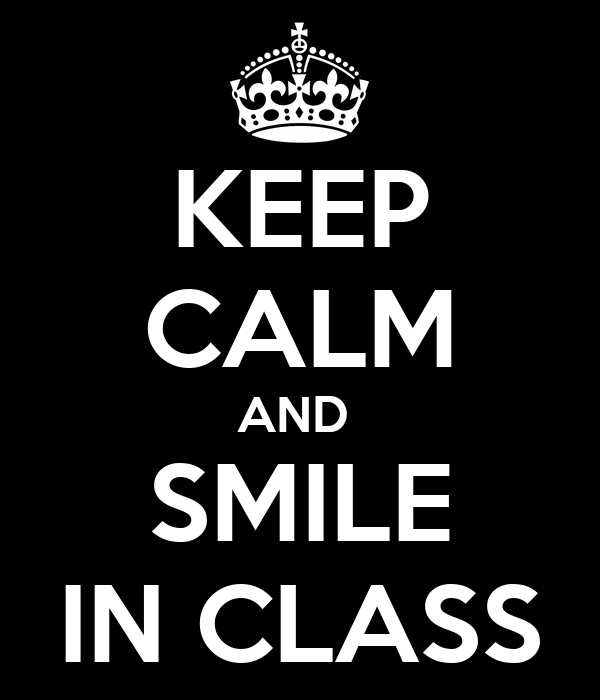 KEEP CALM AND  SMILE IN CLASS