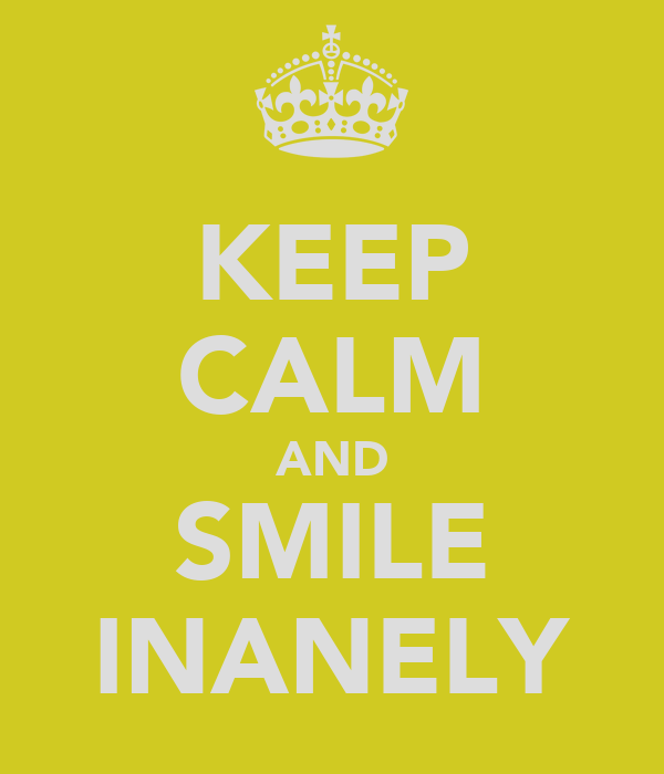 KEEP CALM AND SMILE INANELY