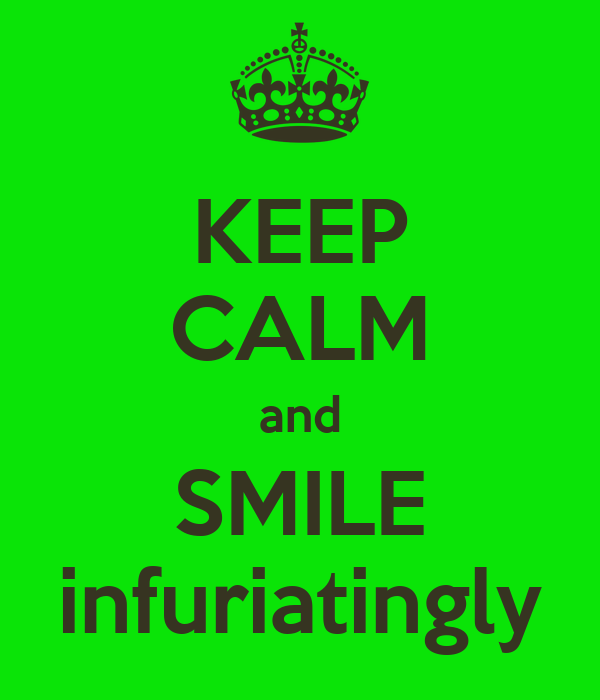 KEEP CALM and SMILE infuriatingly