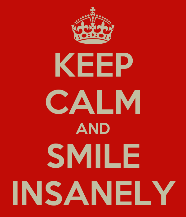 KEEP CALM AND SMILE INSANELY