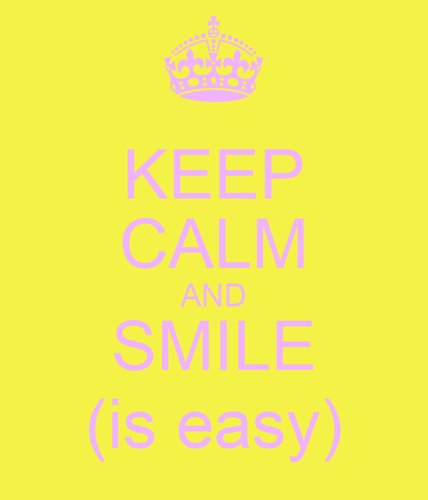 KEEP CALM AND SMILE (is easy)
