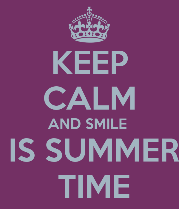KEEP CALM AND SMILE   IS SUMMER  TIME