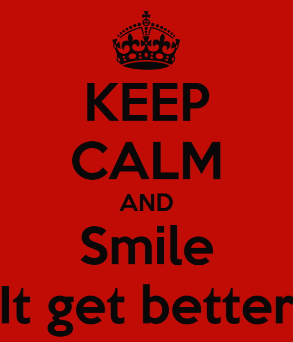 KEEP CALM AND Smile It get better
