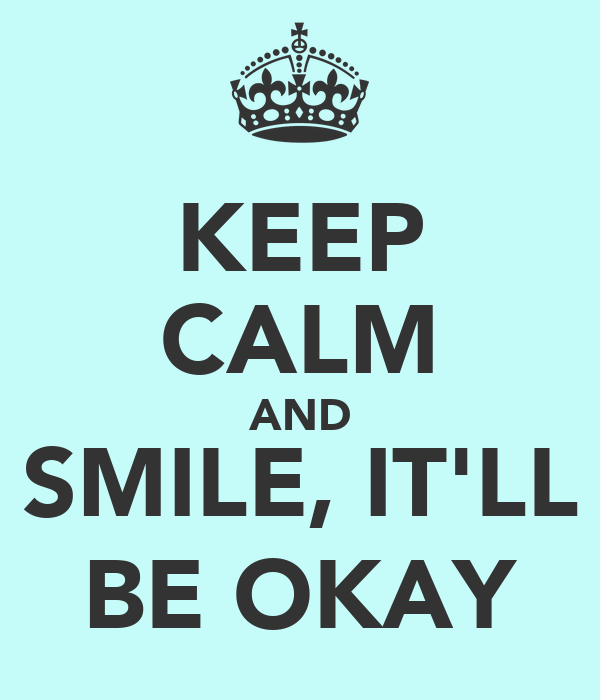 KEEP CALM AND SMILE, IT'LL BE OKAY