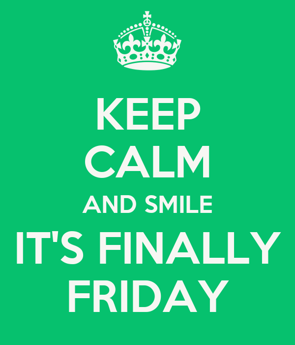 KEEP CALM AND SMILE IT'S FINALLY FRIDAY
