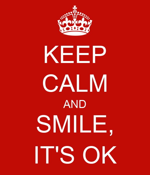 KEEP CALM AND SMILE, IT'S OK