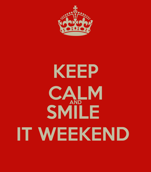 KEEP CALM AND SMILE  IT WEEKEND