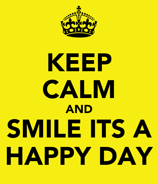 KEEP CALM AND  SMILE ITS A  HAPPY DAY