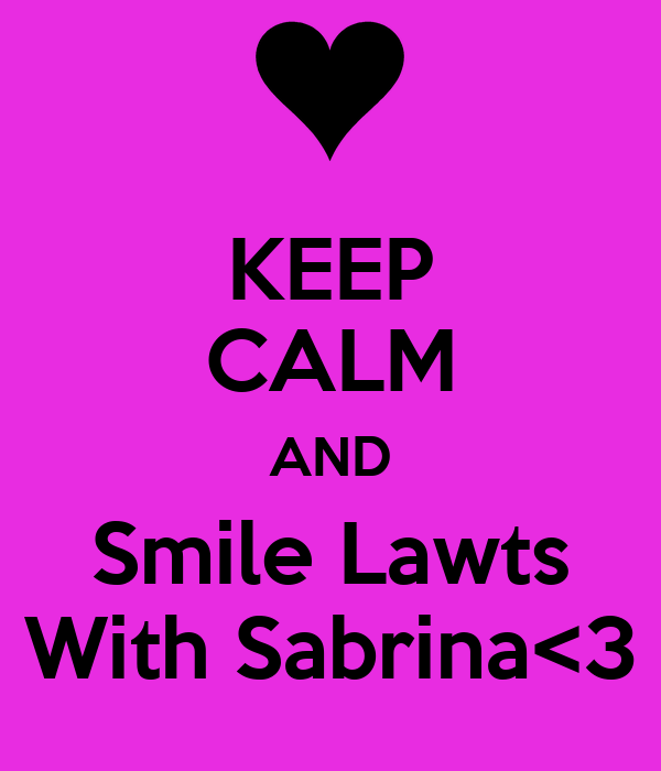 KEEP CALM AND Smile Lawts With Sabrina<3
