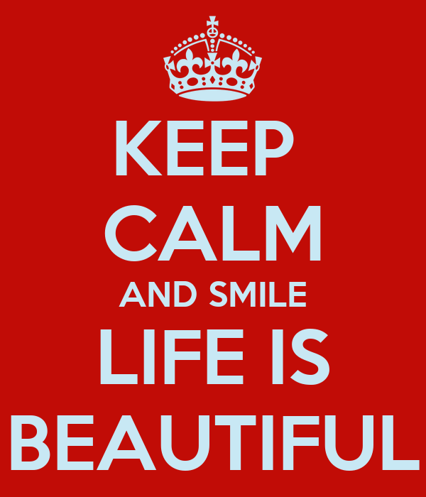 KEEP  CALM AND SMILE LIFE IS BEAUTIFUL