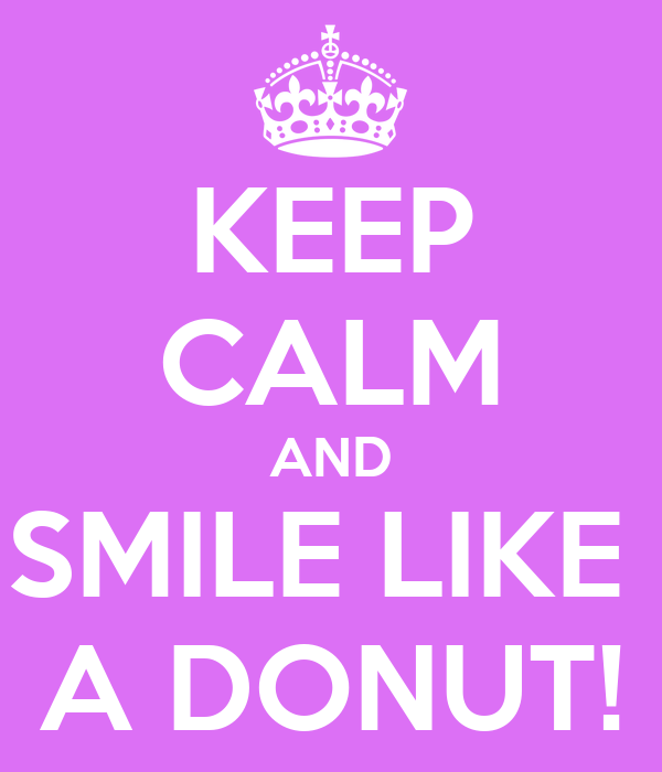 KEEP CALM AND SMILE LIKE  A DONUT!