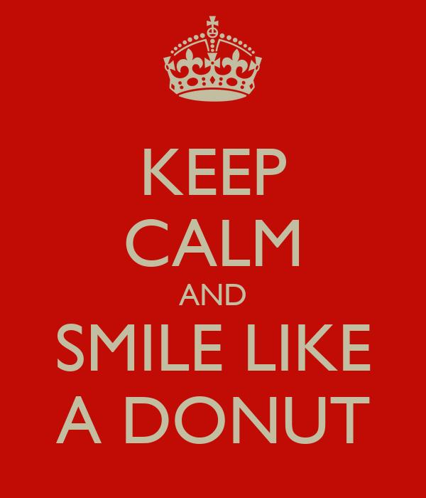 KEEP CALM AND SMILE LIKE A DONUT