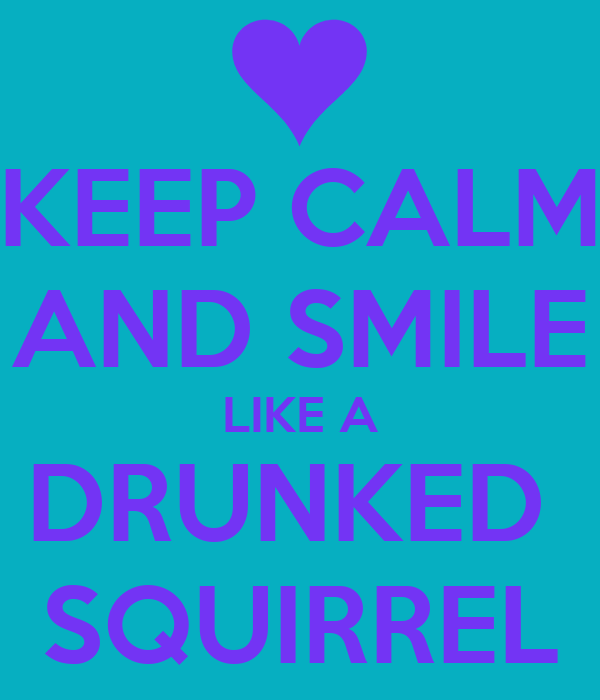 KEEP CALM  AND SMILE  LIKE A DRUNKED  SQUIRREL