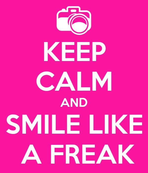 KEEP CALM AND SMILE LIKE  A FREAK