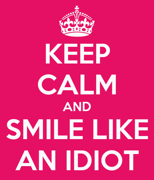 KEEP CALM AND SMILE LIKE AN IDIOT