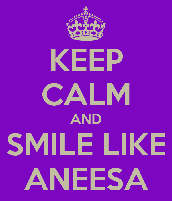 KEEP CALM AND SMILE LIKE ANEESA