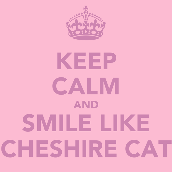 KEEP CALM AND SMILE LIKE CHESHIRE CAT