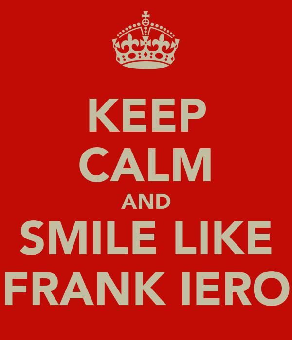 KEEP CALM AND SMILE LIKE FRANK IERO