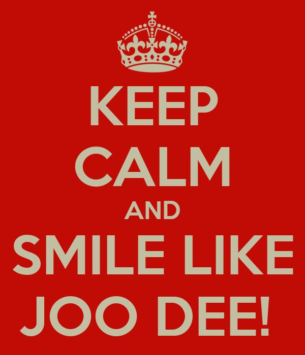 KEEP CALM AND SMILE LIKE JOO DEE!