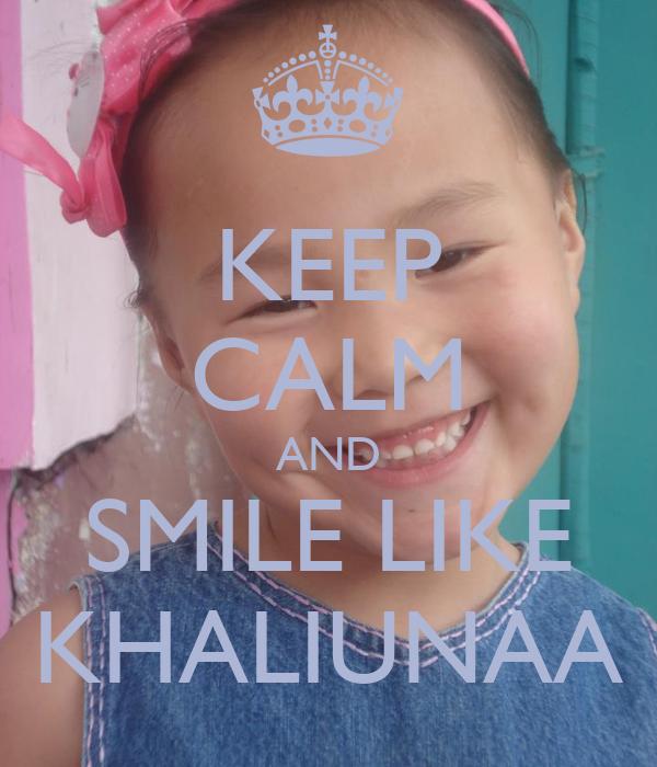 KEEP CALM AND SMILE LIKE KHALIUNAA