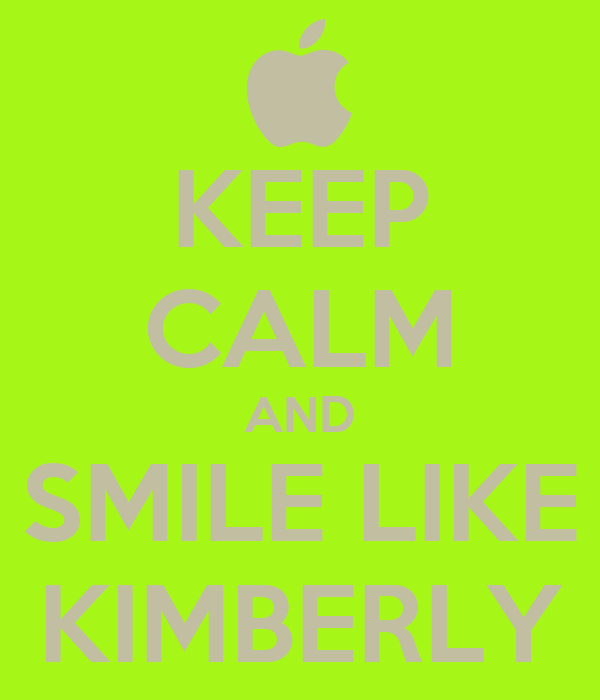 KEEP CALM AND SMILE LIKE KIMBERLY