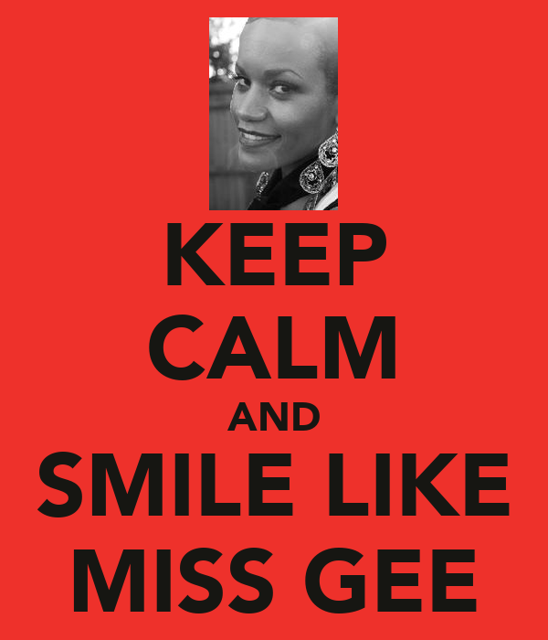 KEEP CALM AND SMILE LIKE MISS GEE