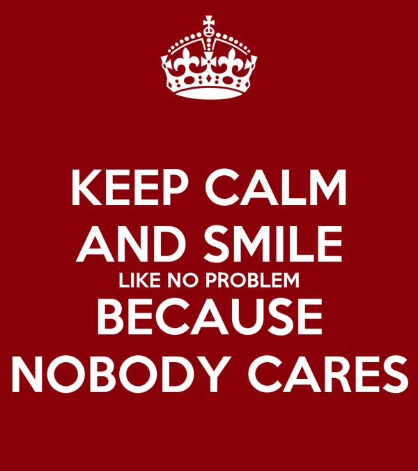 KEEP CALM AND SMILE LIKE NO PROBLEM BECAUSE NOBODY CARES