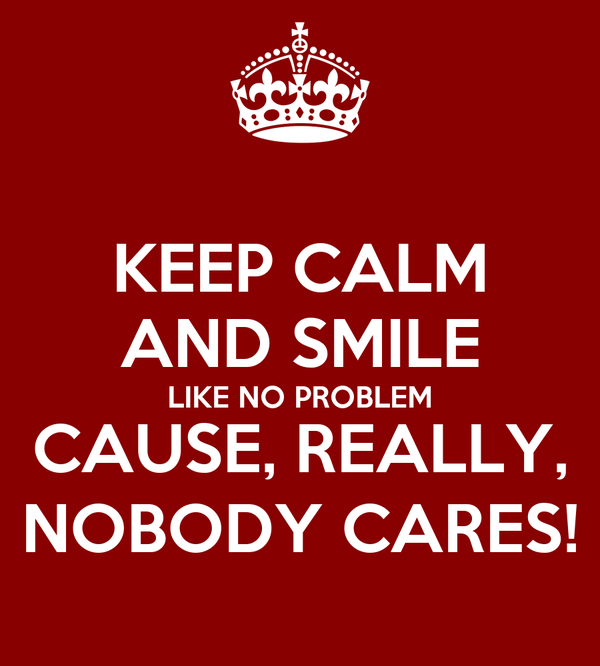 KEEP CALM AND SMILE LIKE NO PROBLEM CAUSE, REALLY, NOBODY CARES!