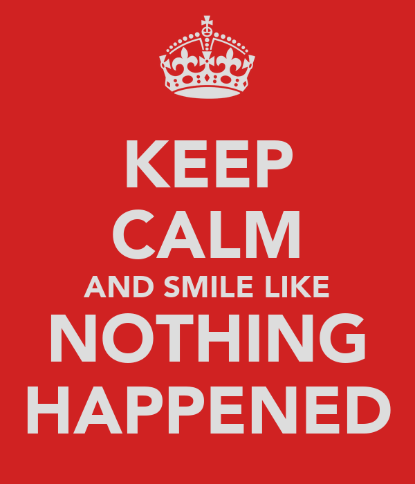 KEEP CALM AND SMILE LIKE NOTHING HAPPENED