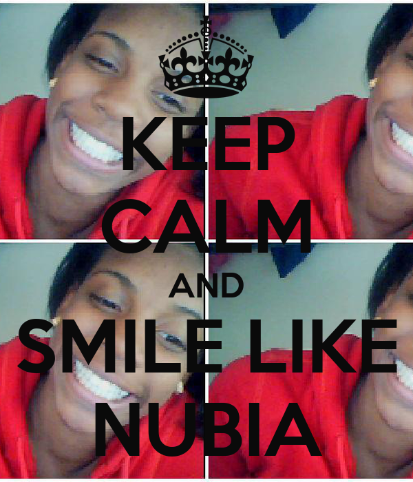 KEEP CALM AND SMILE LIKE NUBIA