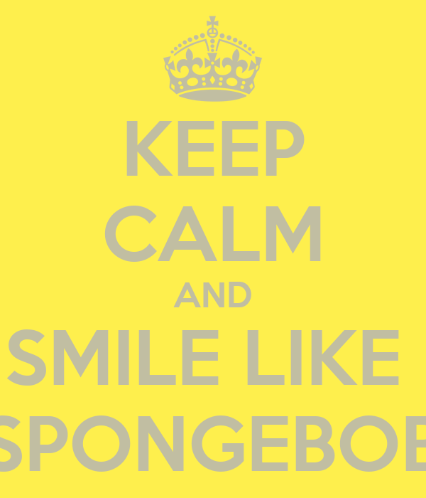 KEEP CALM AND SMILE LIKE  SPONGEBOB