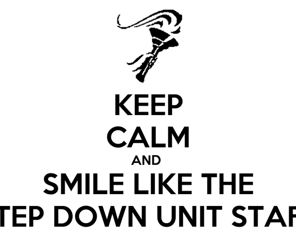 KEEP CALM AND  SMILE LIKE THE STEP DOWN UNIT STAFF