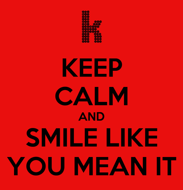 KEEP CALM AND SMILE LIKE YOU MEAN IT