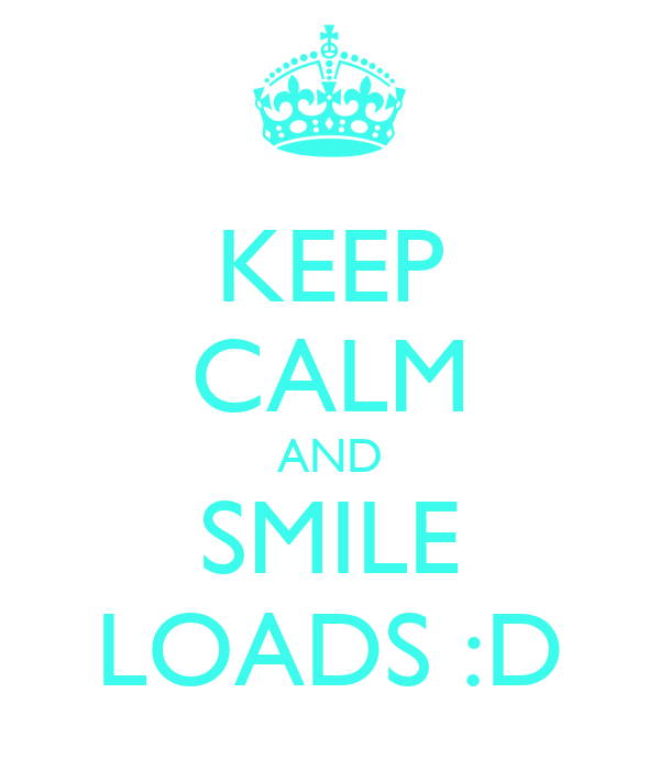 KEEP CALM AND SMILE LOADS :D