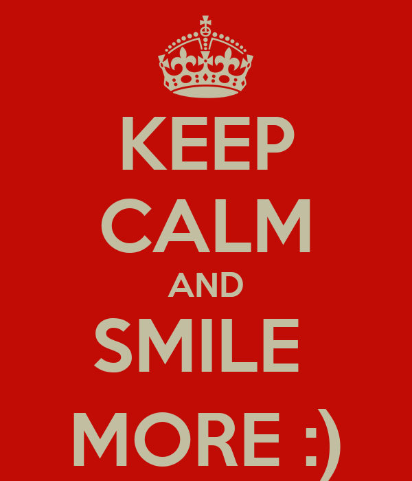KEEP CALM AND SMILE  MORE :)