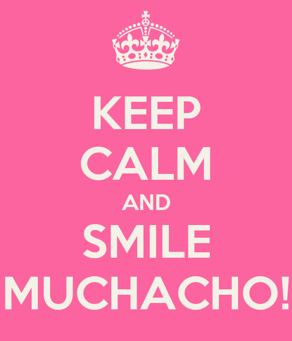 KEEP CALM AND SMILE MUCHACHO!