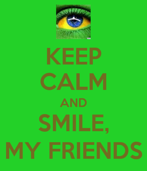 KEEP CALM AND SMILE, MY FRIENDS