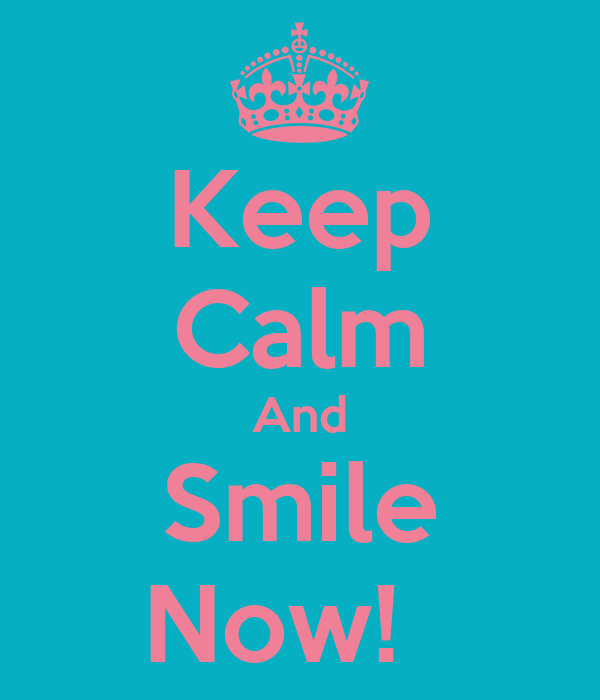 Keep Calm And Smile Now!