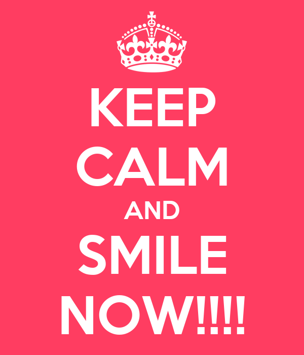 KEEP CALM AND SMILE NOW!!!!