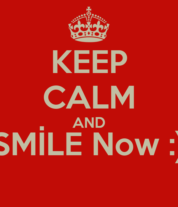 KEEP CALM AND SMİLE Now :)